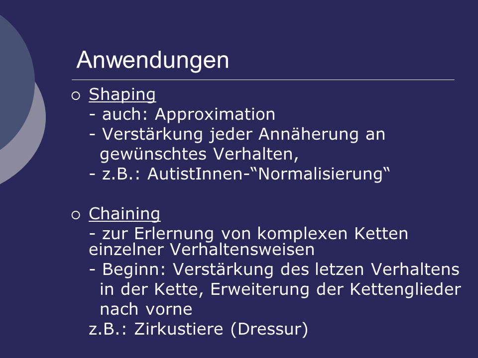 Anwendungen  Shaping - auch: Approximation - Verstärkung jeder Annäherung an gewünschtes Verhalten, - z.B.: AutistInnen- Normalisierung  Chaining - zur Erlernung von komplexen Ketten einzelner Verhaltensweisen - Beginn: Verstärkung des letzen Verhaltens in der Kette, Erweiterung der Kettenglieder nach vorne z.B.: Zirkustiere (Dressur)