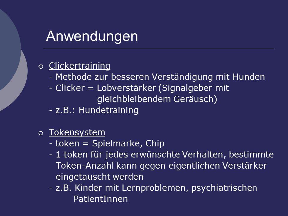 Anwendungen  Clickertraining - Methode zur besseren Verständigung mit Hunden - Clicker = Lobverstärker (Signalgeber mit gleichbleibendem Geräusch) - z.B.: Hundetraining  Tokensystem - token = Spielmarke, Chip - 1 token für jedes erwünschte Verhalten, bestimmte Token-Anzahl kann gegen eigentlichen Verstärker eingetauscht werden - z.B.