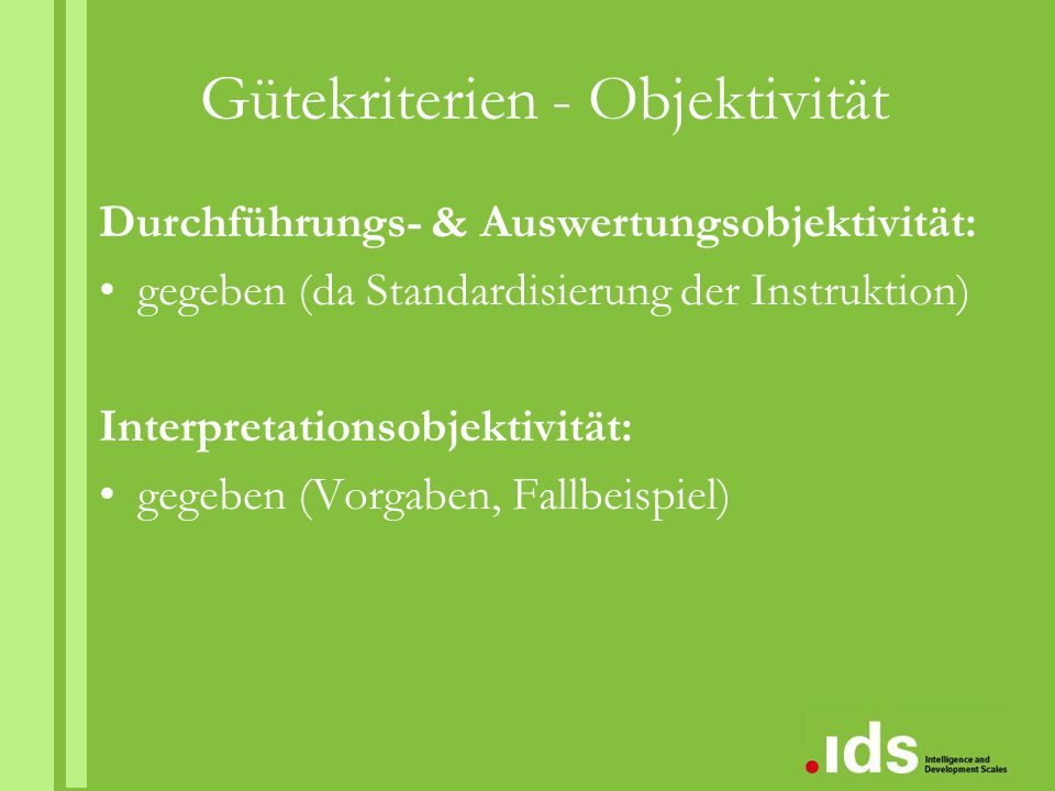 Gütekriterien - Objektivität Durchführungs- & Auswertungsobjektivität: gegeben (da Standardisierung der Instruktion) Interpretationsobjektivität: gege