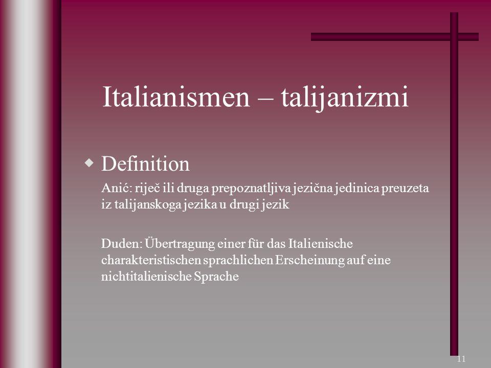 11 Italianismen – talijanizmi  Definition Anić: riječ ili druga prepoznatljiva jezična jedinica preuzeta iz talijanskoga jezika u drugi jezik Duden: