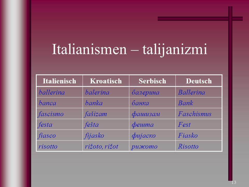 13 Italianismen – talijanizmi ItalienischKroatischSerbischDeutsch ballerinabalerinaбалеринаBallerina bancabankaбанкаBank fascismofašizamфашизамFaschis