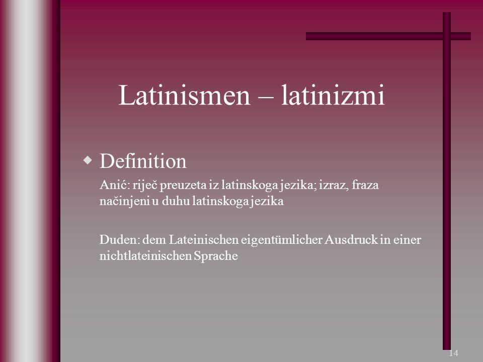 14 Latinismen – latinizmi  Definition Anić: riječ preuzeta iz latinskoga jezika; izraz, fraza načinjeni u duhu latinskoga jezika Duden: dem Lateinisc
