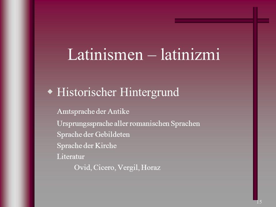 15 Latinismen – latinizmi  Historischer Hintergrund Amtsprache der Antike Ursprungssprache aller romanischen Sprachen Sprache der Gebildeten Sprache