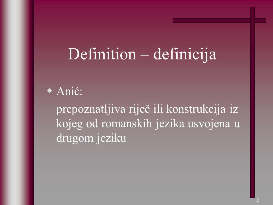 2 Definition – definicija  Anić: prepoznatljiva riječ ili konstrukcija iz kojeg od romanskih jezika usvojena u drugom jeziku