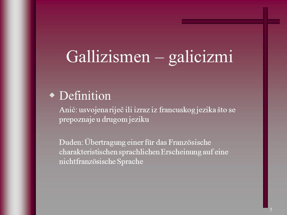 5 Gallizismen – galicizmi  Definition Anić: usvojena riječ ili izraz iz francuskog jezika što se prepoznaje u drugom jeziku Duden: Übertragung einer