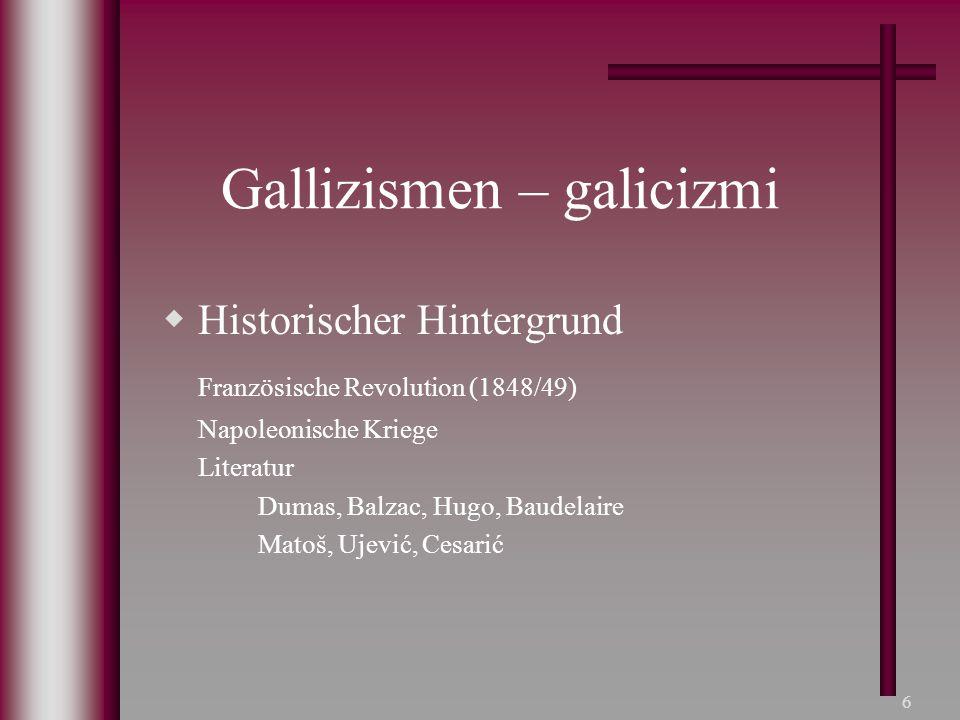 6 Gallizismen – galicizmi  Historischer Hintergrund Französische Revolution (1848/49) Napoleonische Kriege Literatur Dumas, Balzac, Hugo, Baudelaire