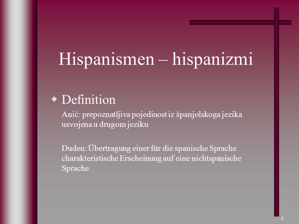 8 Hispanismen – hispanizmi  Definition Anić: prepoznatljiva pojedinost iz španjolskoga jezika usvojena u drugom jeziku Duden: Übertragung einer für d