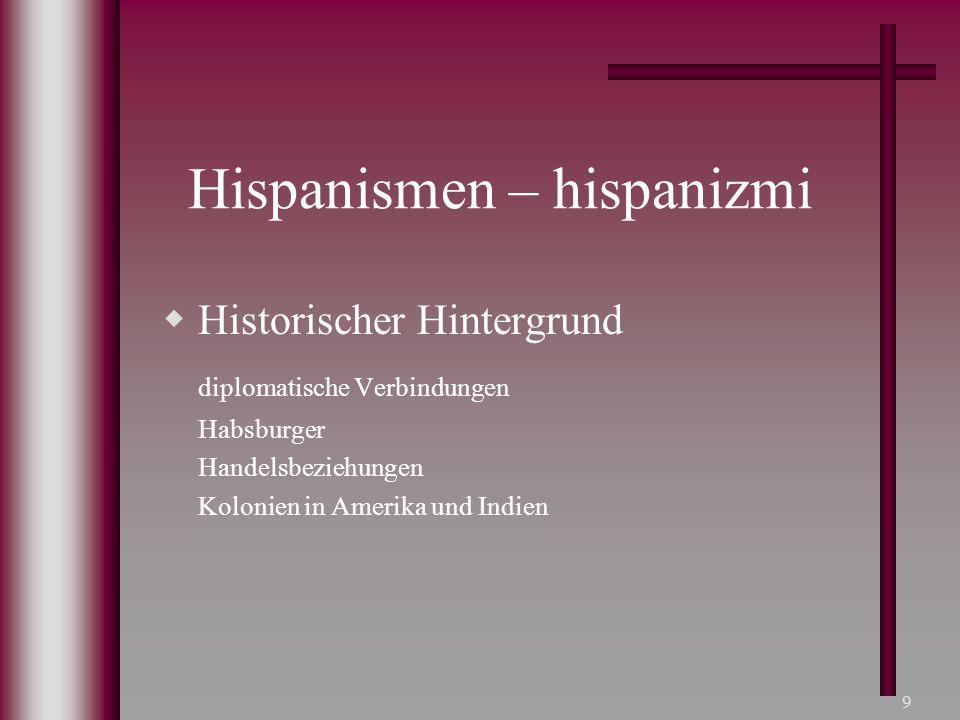 9 Hispanismen – hispanizmi  Historischer Hintergrund diplomatische Verbindungen Habsburger Handelsbeziehungen Kolonien in Amerika und Indien