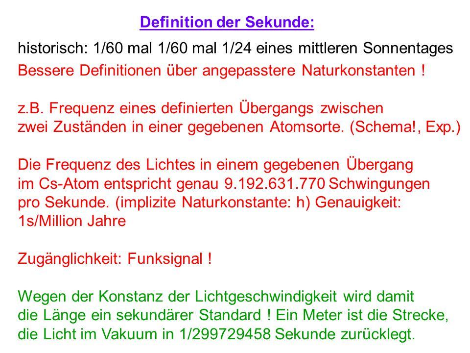 Definition der Sekunde: historisch: 1/60 mal 1/60 mal 1/24 eines mittleren Sonnentages Bessere Definitionen über angepasstere Naturkonstanten ! z.B. F