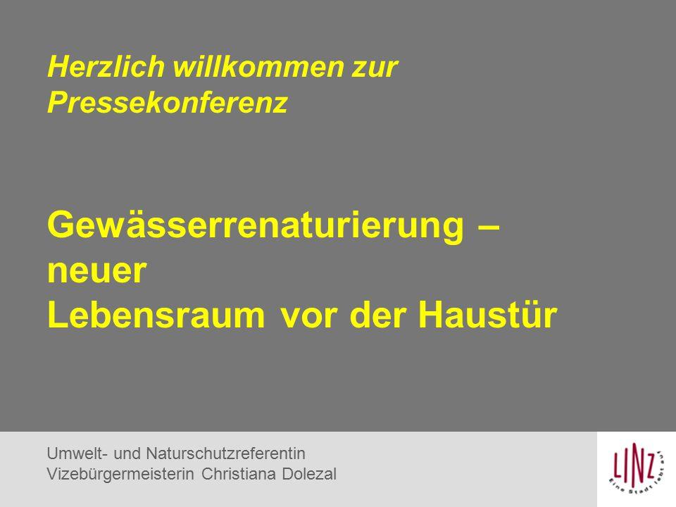 Herzlich willkommen zur Pressekonferenz Gewässerrenaturierung – neuer Lebensraum vor der Haustür Umwelt- und Naturschutzreferentin Vizebürgermeisterin Christiana Dolezal
