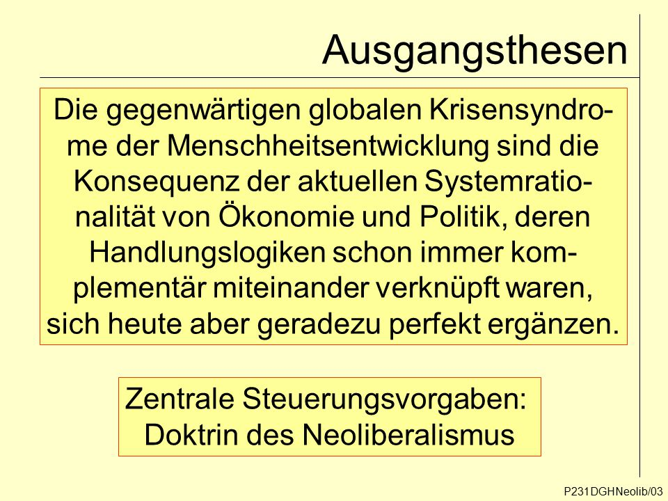 Ausgangsthesen P231DGHNeolib/03 Die gegenwärtigen globalen Krisensyndro- me der Menschheitsentwicklung sind die Konsequenz der aktuellen Systemratio-