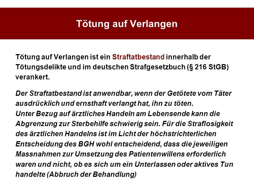 Tötung auf Verlangen Tötung auf Verlangen ist ein Straftatbestand innerhalb der Tötungsdelikte und im deutschen Strafgesetzbuch (§ 216 StGB) verankert