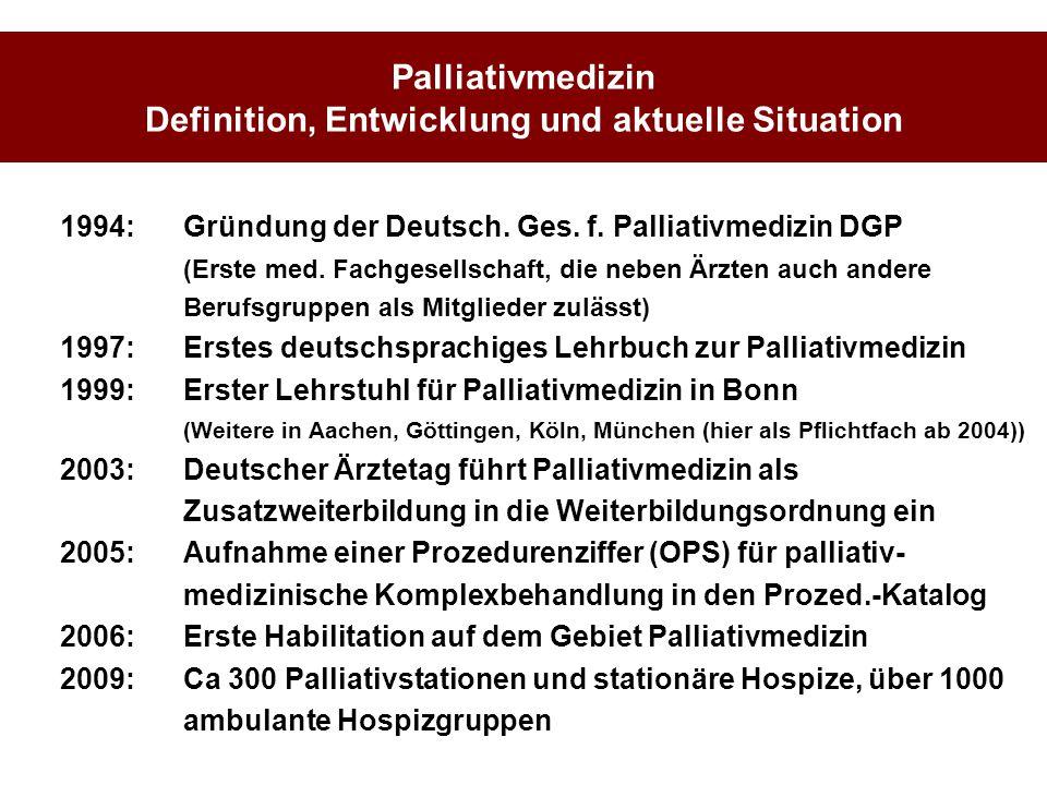 Palliativmedizin Definition, Entwicklung und aktuelle Situation 1994: Gründung der Deutsch. Ges. f. Palliativmedizin DGP (Erste med. Fachgesellschaft,