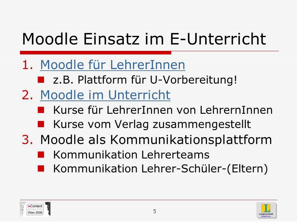 5 Moodle Einsatz im E-Unterricht 1.Moodle für LehrerInnenMoodle für LehrerInnen z.B. Plattform für U-Vorbereitung! 2.Moodle im UnterrichtMoodle im Unt