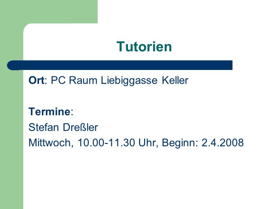Tutorien Ort: PC Raum Liebiggasse Keller Termine: Stefan Dreßler Mittwoch, 10.00-11.30 Uhr, Beginn: 2.4.2008