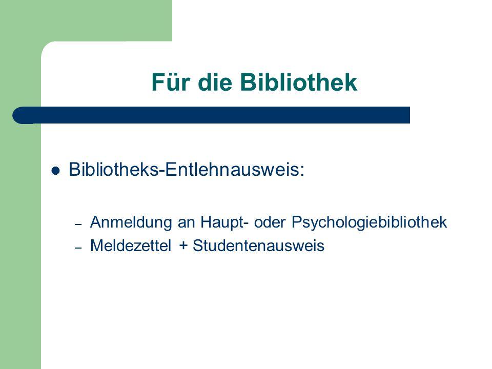 Für die Bibliothek Bibliotheks-Entlehnausweis: – Anmeldung an Haupt- oder Psychologiebibliothek – Meldezettel + Studentenausweis