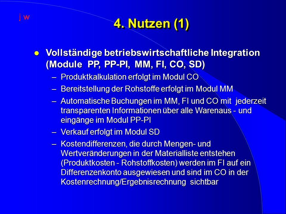 4. Nutzen (1) l Vollständige betriebswirtschaftliche Integration (Module PP, PP-PI, MM, FI, CO, SD) –Produktkalkulation erfolgt im Modul CO –Bereitste