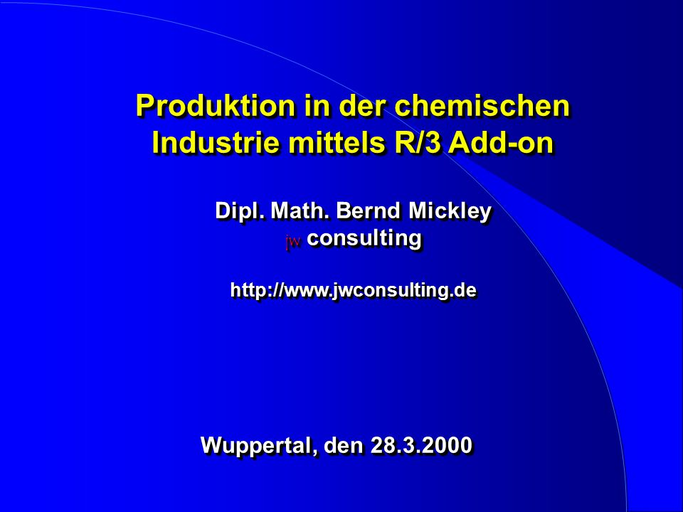 Produktion in der chemischen Industrie mittels R/3 Add-on Dipl. Math. Bernd Mickley jw consulting http://www.jwconsulting.de Wuppertal, den 28.3.2000