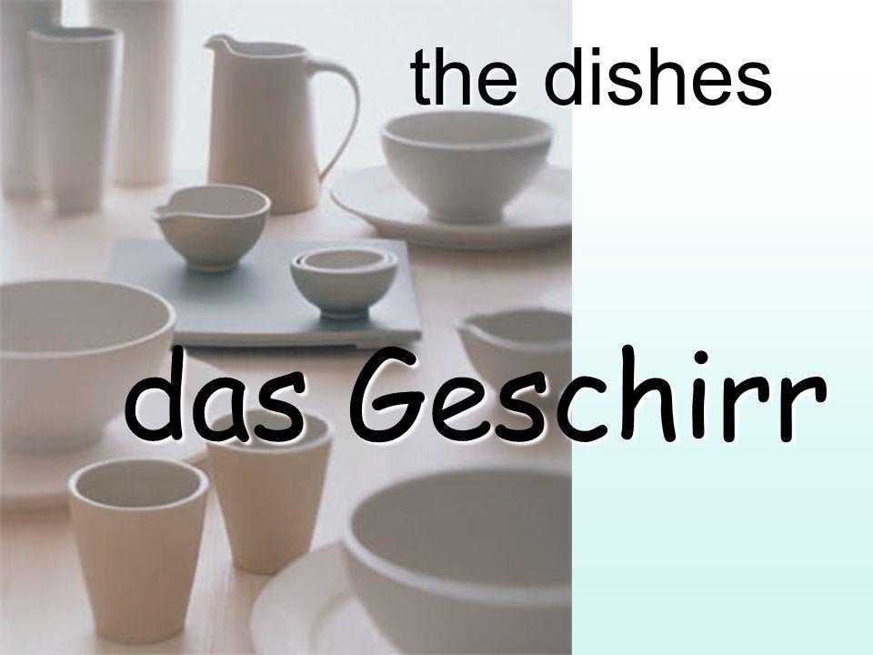 the dishes das Geschirr