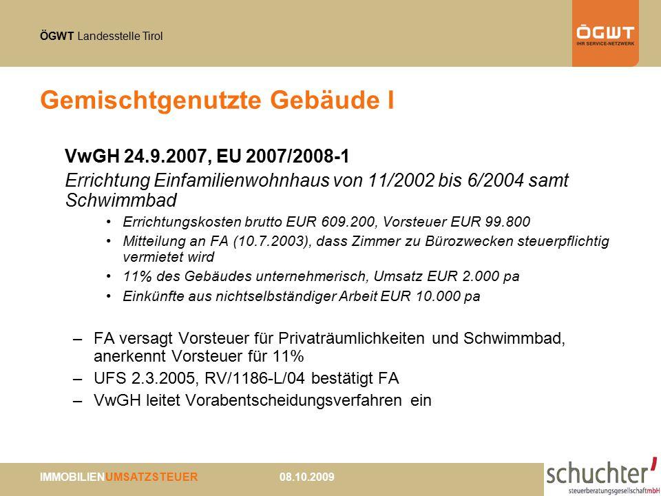 ÖGWT Landesstelle Tirol IMMOBILIENUMSATZSTEUER 08.10.2009 Gemischtgenutzte Gebäude I VwGH 24.9.2007, EU 2007/2008-1 Errichtung Einfamilienwohnhaus von 11/2002 bis 6/2004 samt Schwimmbad Errichtungskosten brutto EUR 609.200, Vorsteuer EUR 99.800 Mitteilung an FA (10.7.2003), dass Zimmer zu Bürozwecken steuerpflichtig vermietet wird 11% des Gebäudes unternehmerisch, Umsatz EUR 2.000 pa Einkünfte aus nichtselbständiger Arbeit EUR 10.000 pa –FA versagt Vorsteuer für Privaträumlichkeiten und Schwimmbad, anerkennt Vorsteuer für 11% –UFS 2.3.2005, RV/1186-L/04 bestätigt FA –VwGH leitet Vorabentscheidungsverfahren ein