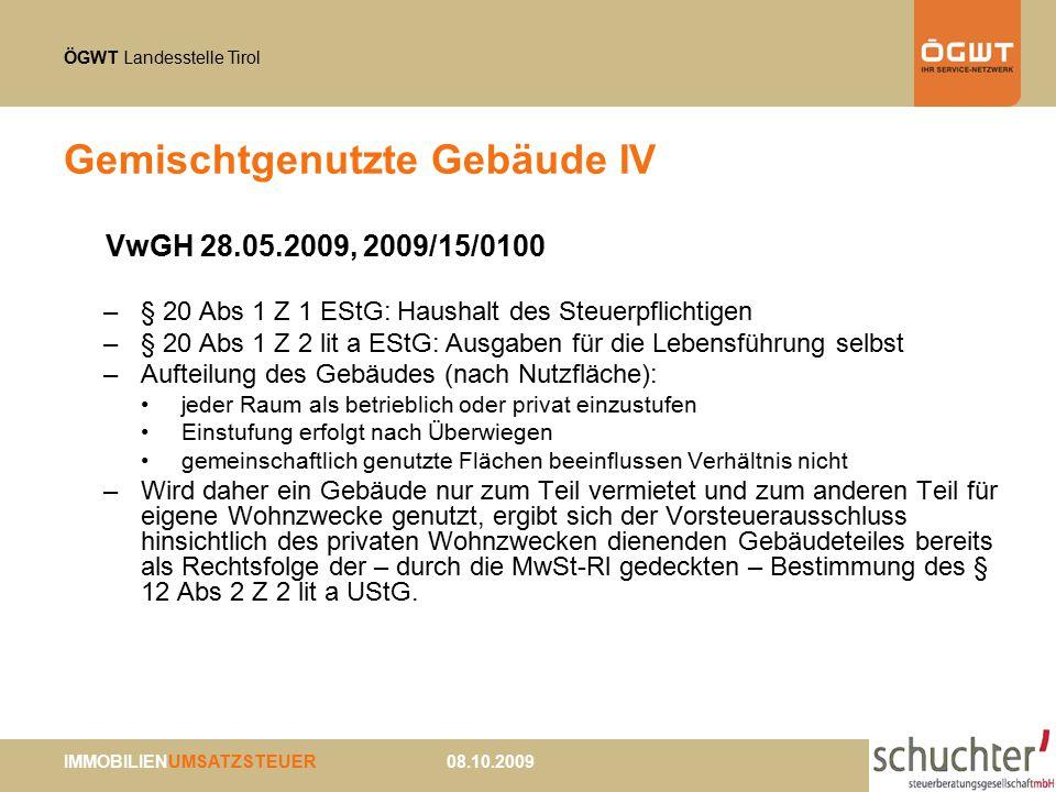 ÖGWT Landesstelle Tirol IMMOBILIENUMSATZSTEUER 08.10.2009 Gemischtgenutzte Gebäude IV VwGH 28.05.2009, 2009/15/0100 –§ 20 Abs 1 Z 1 EStG: Haushalt des Steuerpflichtigen –§ 20 Abs 1 Z 2 lit a EStG: Ausgaben für die Lebensführung selbst –Aufteilung des Gebäudes (nach Nutzfläche): jeder Raum als betrieblich oder privat einzustufen Einstufung erfolgt nach Überwiegen gemeinschaftlich genutzte Flächen beeinflussen Verhältnis nicht –Wird daher ein Gebäude nur zum Teil vermietet und zum anderen Teil für eigene Wohnzwecke genutzt, ergibt sich der Vorsteuerausschluss hinsichtlich des privaten Wohnzwecken dienenden Gebäudeteiles bereits als Rechtsfolge der – durch die MwSt-Rl gedeckten – Bestimmung des § 12 Abs 2 Z 2 lit a UStG.