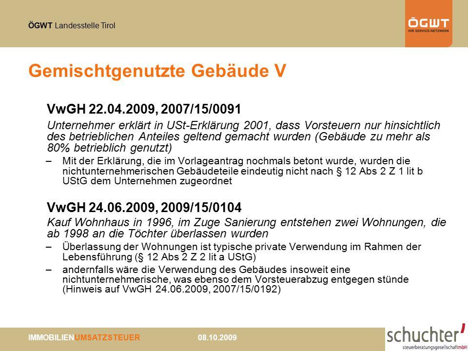 ÖGWT Landesstelle Tirol IMMOBILIENUMSATZSTEUER 08.10.2009 Gemischtgenutzte Gebäude V VwGH 22.04.2009, 2007/15/0091 Unternehmer erklärt in USt-Erklärung 2001, dass Vorsteuern nur hinsichtlich des betrieblichen Anteiles geltend gemacht wurden (Gebäude zu mehr als 80% betrieblich genutzt) –Mit der Erklärung, die im Vorlageantrag nochmals betont wurde, wurden die nichtunternehmerischen Gebäudeteile eindeutig nicht nach § 12 Abs 2 Z 1 lit b UStG dem Unternehmen zugeordnet VwGH 24.06.2009, 2009/15/0104 Kauf Wohnhaus in 1996, im Zuge Sanierung entstehen zwei Wohnungen, die ab 1998 an die Töchter überlassen wurden –Überlassung der Wohnungen ist typische private Verwendung im Rahmen der Lebensführung (§ 12 Abs 2 Z 2 lit a UStG) –andernfalls wäre die Verwendung des Gebäudes insoweit eine nichtunternehmerische, was ebenso dem Vorsteuerabzug entgegen stünde (Hinweis auf VwGH 24.06.2009, 2007/15/0192)