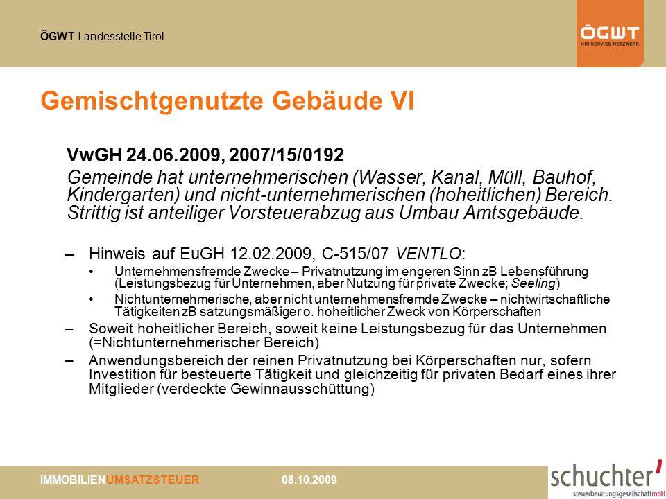 ÖGWT Landesstelle Tirol IMMOBILIENUMSATZSTEUER 08.10.2009 Gemischtgenutzte Gebäude VI VwGH 24.06.2009, 2007/15/0192 Gemeinde hat unternehmerischen (Wasser, Kanal, Müll, Bauhof, Kindergarten) und nicht-unternehmerischen (hoheitlichen) Bereich.