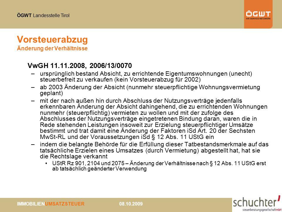 ÖGWT Landesstelle Tirol IMMOBILIENUMSATZSTEUER 08.10.2009 Vorsteuerabzug Änderung der Verhältnisse VwGH 11.11.2008, 2006/13/0070 –ursprünglich bestand Absicht, zu errichtende Eigentumswohnungen (unecht) steuerbefreit zu verkaufen (kein Vorsteuerabzug für 2002) –ab 2003 Änderung der Absicht (nunmehr steuerpflichtige Wohnungsvermietung geplant) –mit der nach außen hin durch Abschluss der Nutzungsverträge jedenfalls erkennbaren Änderung der Absicht dahingehend, die zu errichtenden Wohnungen nunmehr (steuerpflichtig) vermieten zu wollen und mit der zufolge des Abschlusses der Nutzungsverträge eingetretenen Bindung daran, waren die in Rede stehenden Leistungen insoweit zur Erzielung steuerpflichtiger Umsätze bestimmt und trat damit eine Änderung der Faktoren iSd Art.