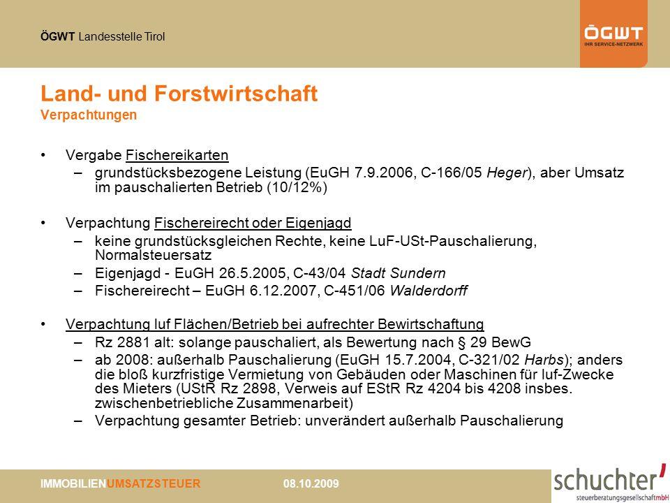 ÖGWT Landesstelle Tirol IMMOBILIENUMSATZSTEUER 08.10.2009 Land- und Forstwirtschaft Verpachtungen Vergabe Fischereikarten –grundstücksbezogene Leistung (EuGH 7.9.2006, C-166/05 Heger), aber Umsatz im pauschalierten Betrieb (10/12%) Verpachtung Fischereirecht oder Eigenjagd –keine grundstücksgleichen Rechte, keine LuF-USt-Pauschalierung, Normalsteuersatz –Eigenjagd - EuGH 26.5.2005, C-43/04 Stadt Sundern –Fischereirecht – EuGH 6.12.2007, C-451/06 Walderdorff Verpachtung luf Flächen/Betrieb bei aufrechter Bewirtschaftung –Rz 2881 alt: solange pauschaliert, als Bewertung nach § 29 BewG –ab 2008: außerhalb Pauschalierung (EuGH 15.7.2004, C-321/02 Harbs); anders die bloß kurzfristige Vermietung von Gebäuden oder Maschinen für luf-Zwecke des Mieters (UStR Rz 2898, Verweis auf EStR Rz 4204 bis 4208 insbes.
