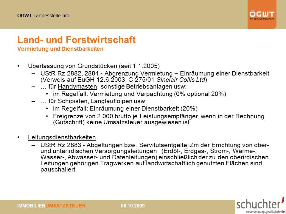ÖGWT Landesstelle Tirol IMMOBILIENUMSATZSTEUER 08.10.2009 Land- und Forstwirtschaft Vermietung und Dienstbarkeiten Überlassung von Grundstücken (seit 1.1.2005) –UStR Rz 2882, 2884 - Abgrenzung Vermietung – Einräumung einer Dienstbarkeit (Verweis auf EuGH 12.6.2003, C-275/01 Sinclair Collis Ltd) –… für Handymasten, sonstige Betriebsanlagen usw: im Regelfall: Vermietung und Verpachtung (0% optional 20%) –… für Schipisten, Langlaufloipen usw: im Regelfall: Einräumung einer Dienstbarkeit (20%) Freigrenze von 2.000 brutto je Leistungsempfänger, wenn in der Rechnung (Gutschrift) keine Umsatzsteuer ausgewiesen ist Leitungsdienstbarkeiten –UStR Rz 2883 - Abgeltungen bzw.