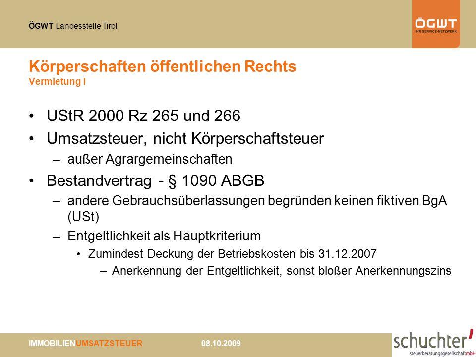 ÖGWT Landesstelle Tirol IMMOBILIENUMSATZSTEUER 08.10.2009 Körperschaften öffentlichen Rechts Vermietung I UStR 2000 Rz 265 und 266 Umsatzsteuer, nicht Körperschaftsteuer –außer Agrargemeinschaften Bestandvertrag - § 1090 ABGB –andere Gebrauchsüberlassungen begründen keinen fiktiven BgA (USt) –Entgeltlichkeit als Hauptkriterium Zumindest Deckung der Betriebskosten bis 31.12.2007 –Anerkennung der Entgeltlichkeit, sonst bloßer Anerkennungszins