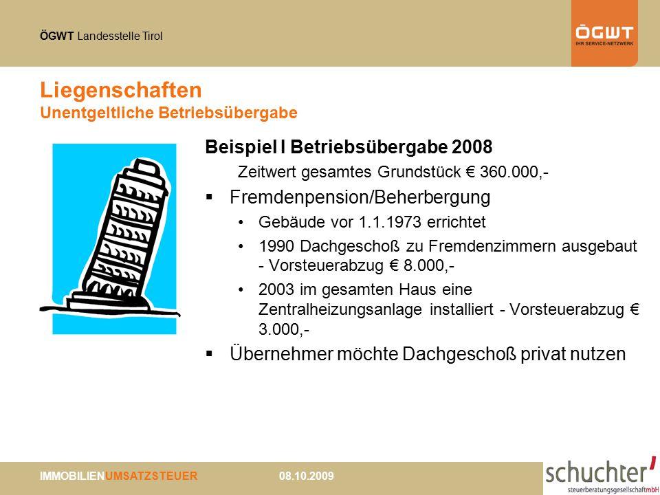 ÖGWT Landesstelle Tirol IMMOBILIENUMSATZSTEUER 08.10.2009 Liegenschaften Unentgeltliche Betriebsübergabe Beispiel I Betriebsübergabe 2008 Zeitwert gesamtes Grundstück € 360.000,-  Fremdenpension/Beherbergung Gebäude vor 1.1.1973 errichtet 1990 Dachgeschoß zu Fremdenzimmern ausgebaut - Vorsteuerabzug € 8.000,- 2003 im gesamten Haus eine Zentralheizungsanlage installiert - Vorsteuerabzug € 3.000,-  Übernehmer möchte Dachgeschoß privat nutzen