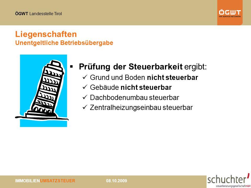 ÖGWT Landesstelle Tirol IMMOBILIENUMSATZSTEUER 08.10.2009 Liegenschaften Unentgeltliche Betriebsübergabe  Prüfung der Steuerbarkeit ergibt: Grund und