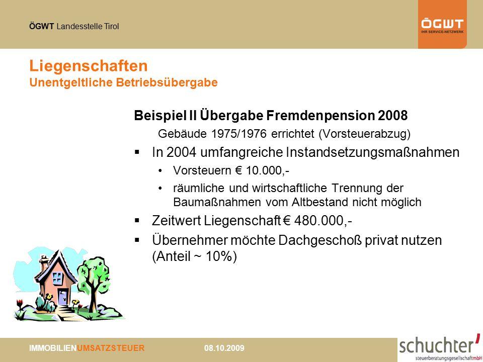 ÖGWT Landesstelle Tirol IMMOBILIENUMSATZSTEUER 08.10.2009 Liegenschaften Unentgeltliche Betriebsübergabe Beispiel II Übergabe Fremdenpension 2008 Gebäude 1975/1976 errichtet (Vorsteuerabzug)  In 2004 umfangreiche Instandsetzungsmaßnahmen Vorsteuern € 10.000,- räumliche und wirtschaftliche Trennung der Baumaßnahmen vom Altbestand nicht möglich  Zeitwert Liegenschaft € 480.000,-  Übernehmer möchte Dachgeschoß privat nutzen (Anteil ~ 10%)