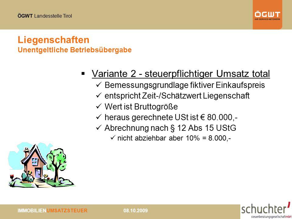 ÖGWT Landesstelle Tirol IMMOBILIENUMSATZSTEUER 08.10.2009 Liegenschaften Unentgeltliche Betriebsübergabe  Variante 2 - steuerpflichtiger Umsatz total Bemessungsgrundlage fiktiver Einkaufspreis entspricht Zeit-/Schätzwert Liegenschaft Wert ist Bruttogröße heraus gerechnete USt ist € 80.000,- Abrechnung nach § 12 Abs 15 UStG nicht abziehbar aber 10% = 8.000,-