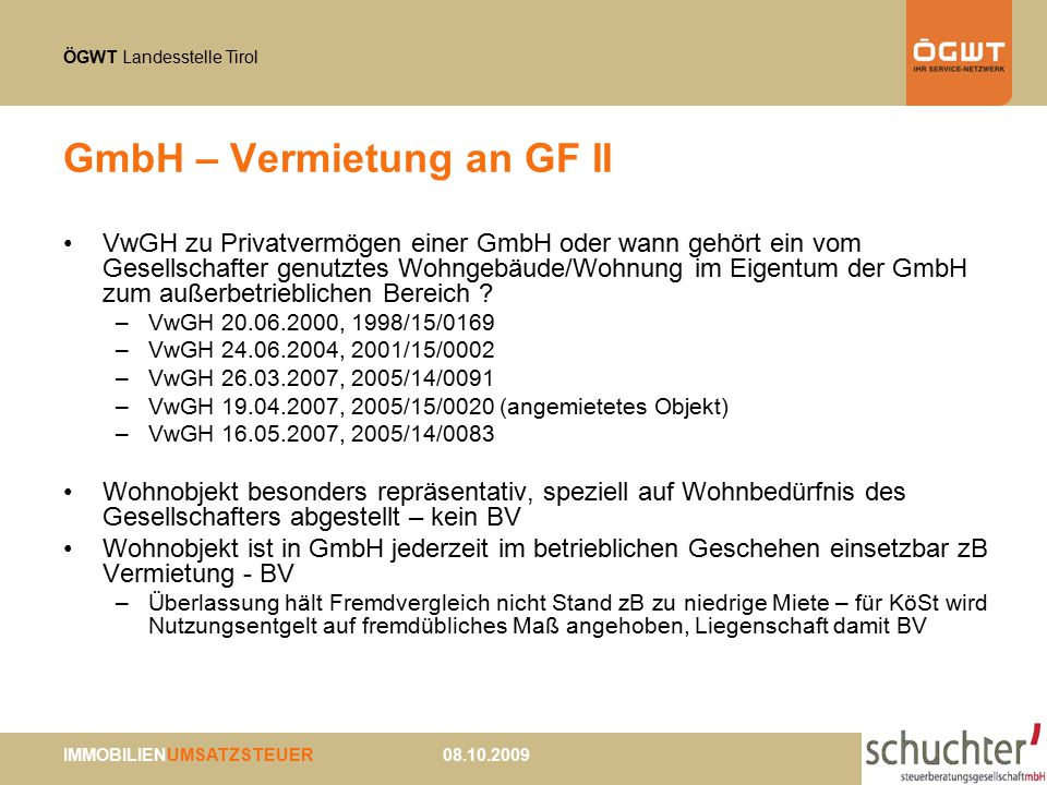 ÖGWT Landesstelle Tirol IMMOBILIENUMSATZSTEUER 08.10.2009 GmbH – Vermietung an GF II VwGH zu Privatvermögen einer GmbH oder wann gehört ein vom Gesellschafter genutztes Wohngebäude/Wohnung im Eigentum der GmbH zum außerbetrieblichen Bereich .