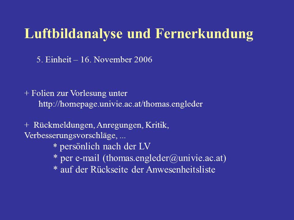 Luftbildanalyse und Fernerkundung 5. Einheit – 16. November 2006 + Folien zur Vorlesung unter http://homepage.univie.ac.at/thomas.engleder + Rückmeldu