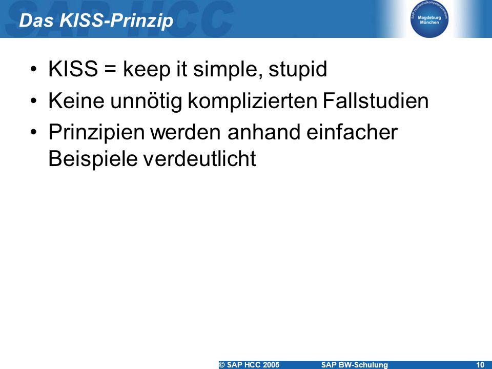 © SAP HCC 2005SAP BW-Schulung10 Das KISS-Prinzip KISS = keep it simple, stupid Keine unnötig komplizierten Fallstudien Prinzipien werden anhand einfacher Beispiele verdeutlicht