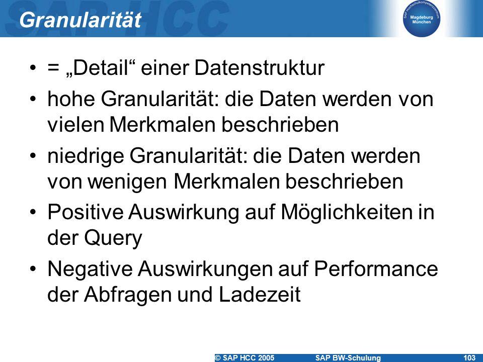 """© SAP HCC 2005SAP BW-Schulung103 Granularität = """"Detail einer Datenstruktur hohe Granularität: die Daten werden von vielen Merkmalen beschrieben niedrige Granularität: die Daten werden von wenigen Merkmalen beschrieben Positive Auswirkung auf Möglichkeiten in der Query Negative Auswirkungen auf Performance der Abfragen und Ladezeit"""