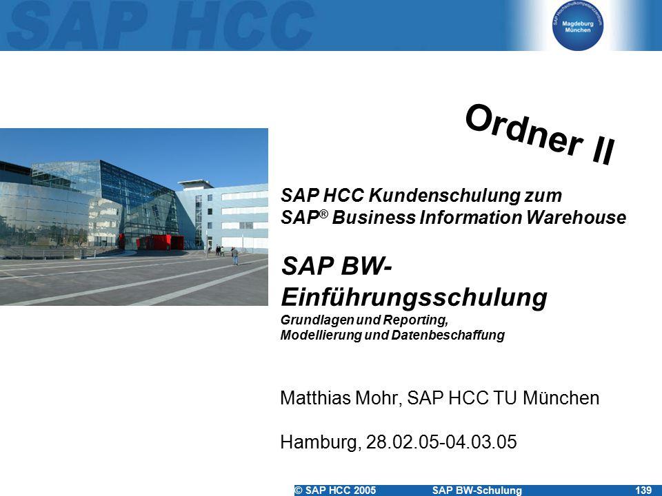 © SAP HCC 2005SAP BW-Schulung139 SAP HCC Kundenschulung zum SAP ® Business Information Warehouse SAP BW- Einführungsschulung Grundlagen und Reporting, Modellierung und Datenbeschaffung Matthias Mohr, SAP HCC TU München Hamburg, 28.02.05-04.03.05 Ordner II