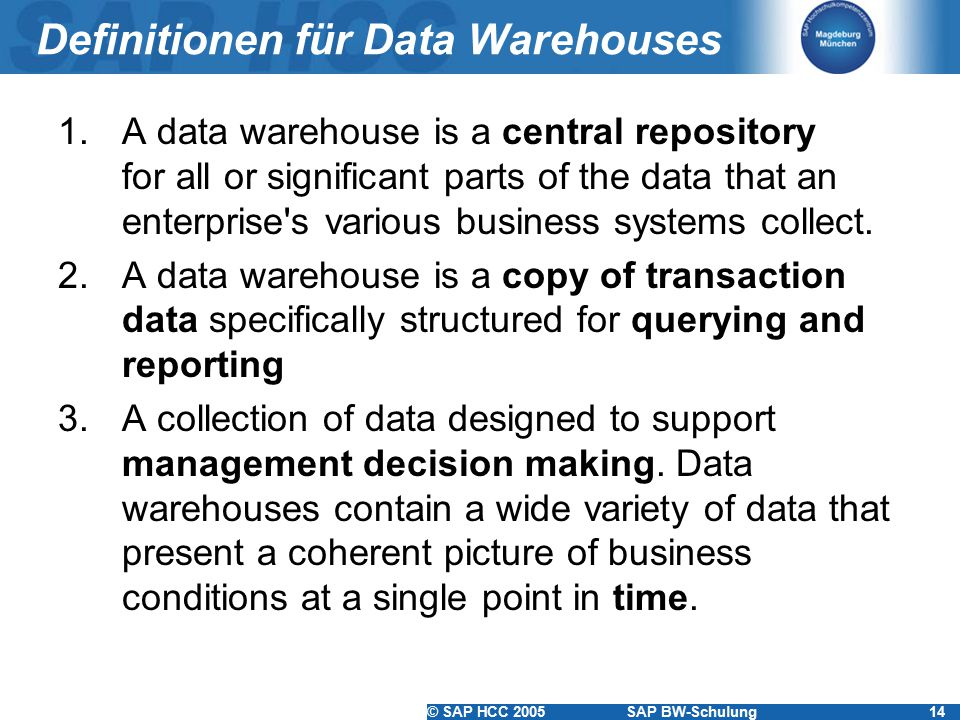 © SAP HCC 2005SAP BW-Schulung14 Definitionen für Data Warehouses 1.A data warehouse is a central repository for all or significant parts of the data t