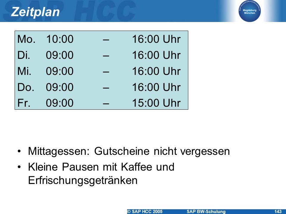 © SAP HCC 2005SAP BW-Schulung143 Zeitplan Mo.10:00 – 16:00 Uhr Di. 09:00 – 16:00 Uhr Mi. 09:00 – 16:00 Uhr Do. 09:00 – 16:00 Uhr Fr.09:00– 15:00 Uhr M