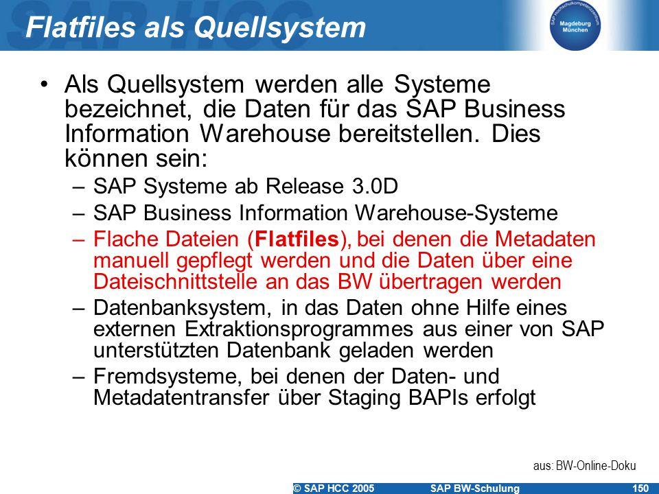 © SAP HCC 2005SAP BW-Schulung150 Flatfiles als Quellsystem Als Quellsystem werden alle Systeme bezeichnet, die Daten für das SAP Business Information
