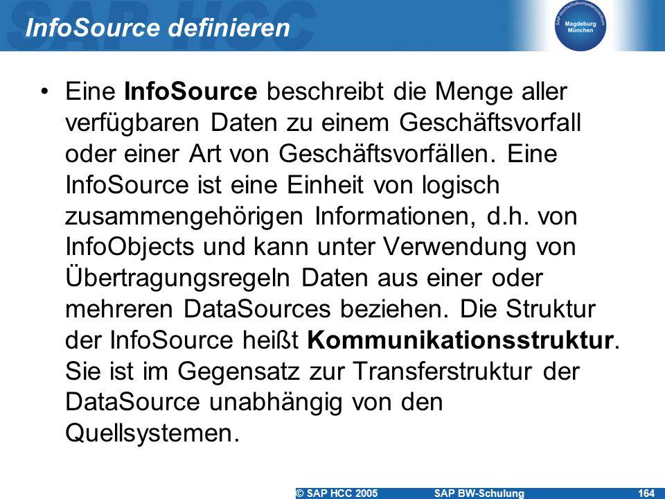 © SAP HCC 2005SAP BW-Schulung164 InfoSource definieren Eine InfoSource beschreibt die Menge aller verfügbaren Daten zu einem Geschäftsvorfall oder ein