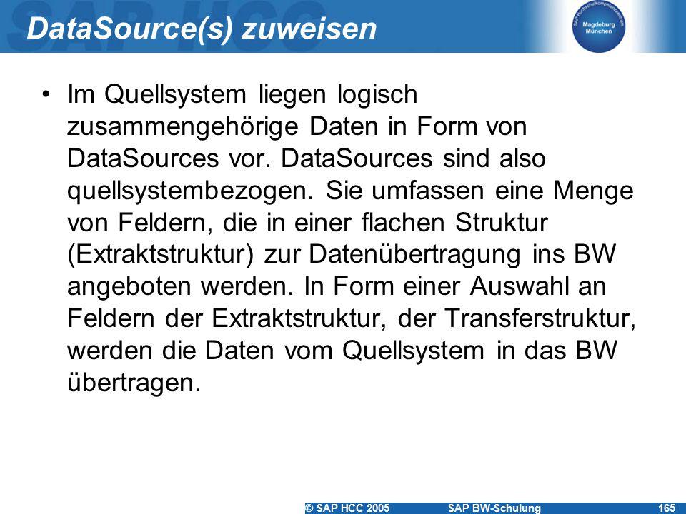© SAP HCC 2005SAP BW-Schulung165 DataSource(s) zuweisen Im Quellsystem liegen logisch zusammengehörige Daten in Form von DataSources vor. DataSources