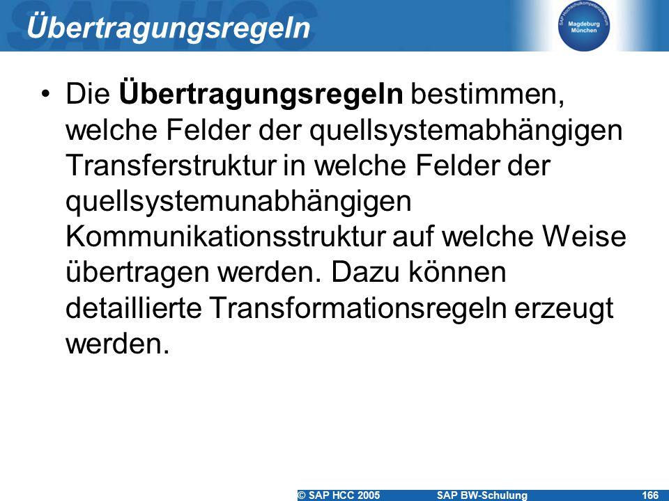 © SAP HCC 2005SAP BW-Schulung166 Übertragungsregeln Die Übertragungsregeln bestimmen, welche Felder der quellsystemabhängigen Transferstruktur in welche Felder der quellsystemunabhängigen Kommunikationsstruktur auf welche Weise übertragen werden.
