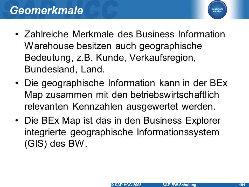 © SAP HCC 2005SAP BW-Schulung191 Geomerkmale Zahlreiche Merkmale des Business Information Warehouse besitzen auch geographische Bedeutung, z.B. Kunde,