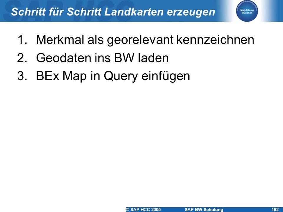 © SAP HCC 2005SAP BW-Schulung192 Schritt für Schritt Landkarten erzeugen 1.Merkmal als georelevant kennzeichnen 2.Geodaten ins BW laden 3.BEx Map in Query einfügen