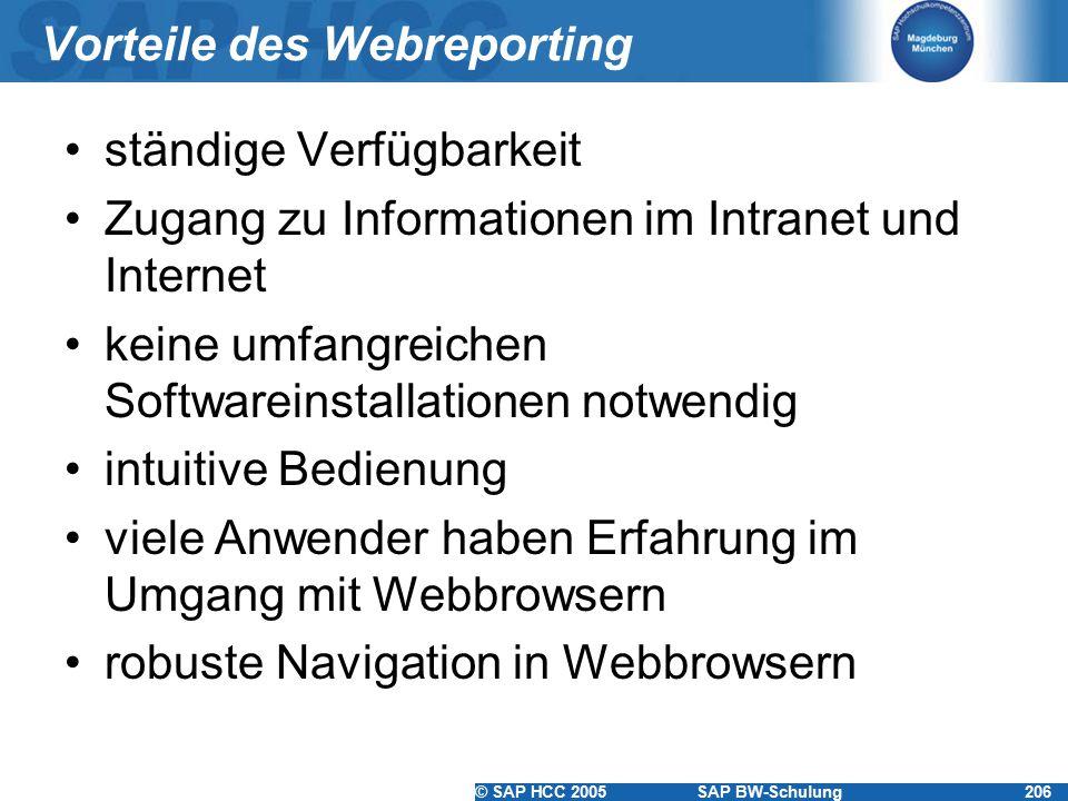 © SAP HCC 2005SAP BW-Schulung206 Vorteile des Webreporting ständige Verfügbarkeit Zugang zu Informationen im Intranet und Internet keine umfangreichen Softwareinstallationen notwendig intuitive Bedienung viele Anwender haben Erfahrung im Umgang mit Webbrowsern robuste Navigation in Webbrowsern