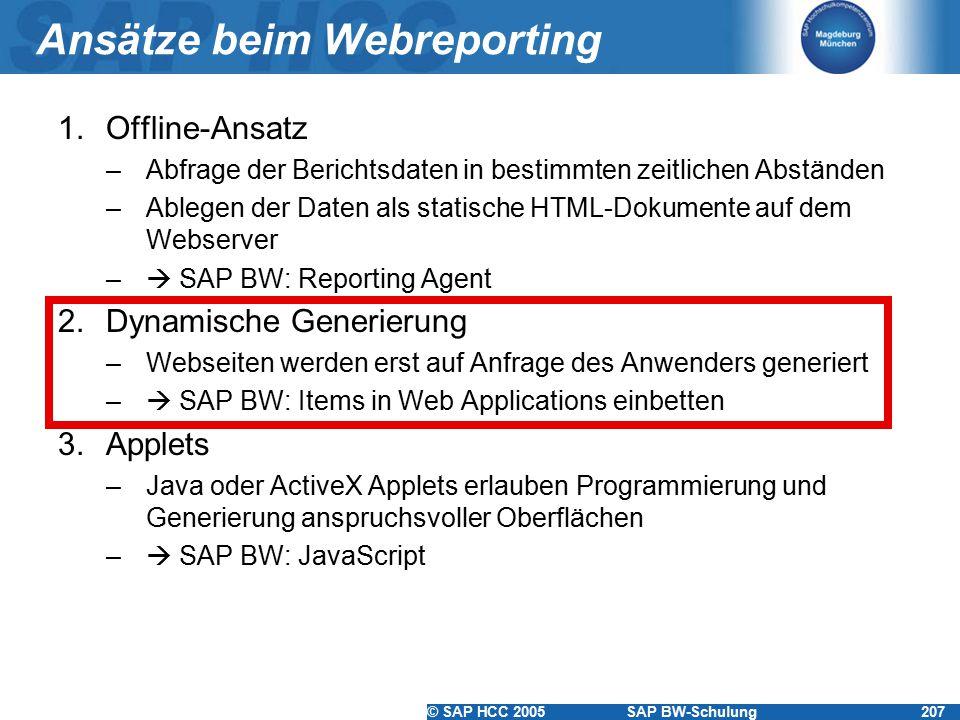 © SAP HCC 2005SAP BW-Schulung207 Ansätze beim Webreporting 1.Offline-Ansatz –Abfrage der Berichtsdaten in bestimmten zeitlichen Abständen –Ablegen der Daten als statische HTML-Dokumente auf dem Webserver –  SAP BW: Reporting Agent 2.Dynamische Generierung –Webseiten werden erst auf Anfrage des Anwenders generiert –  SAP BW: Items in Web Applications einbetten 3.Applets –Java oder ActiveX Applets erlauben Programmierung und Generierung anspruchsvoller Oberflächen –  SAP BW: JavaScript